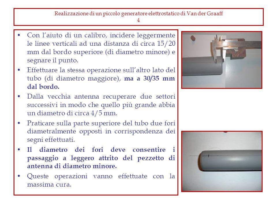 Realizzazione di un piccolo generatore elettrostatico di Van der Graaff 5 Tagliare il tubicino dellantenna di diametro maggiore ad una lunghezza pari al diametro interno del tubo ed infilarvi i tappi forati per chimica come illustrato in foto.