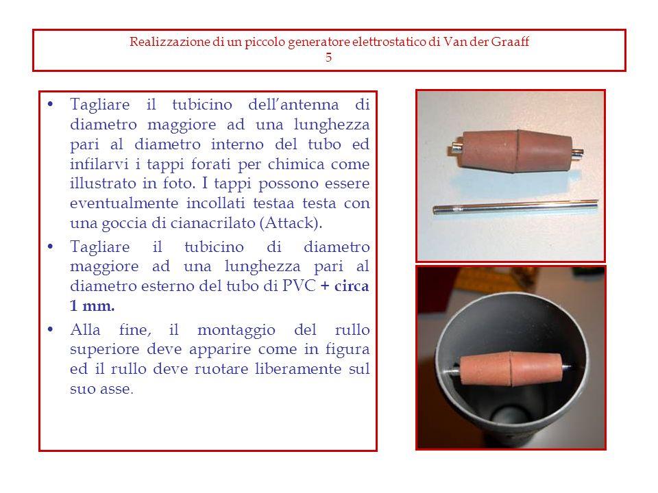 Realizzazione di un piccolo generatore elettrostatico di Van der Graaff 5 Tagliare il tubicino dellantenna di diametro maggiore ad una lunghezza pari