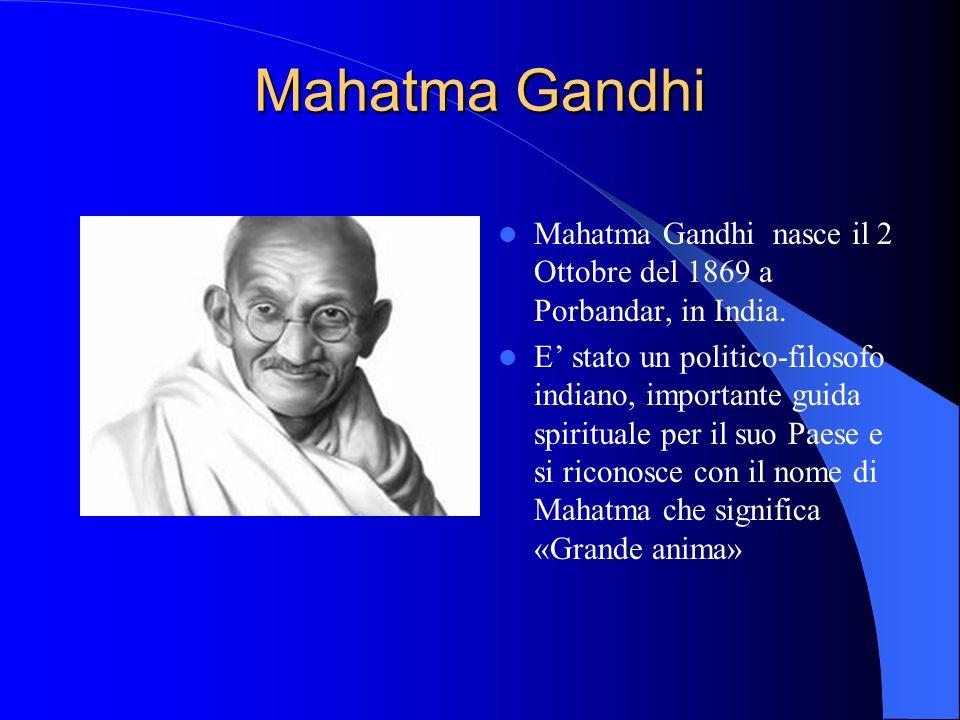 Mahatma Gandhi Mahatma Gandhi nasce il 2 Ottobre del 1869 a Porbandar, in India. E stato un politico-filosofo indiano, importante guida spirituale per