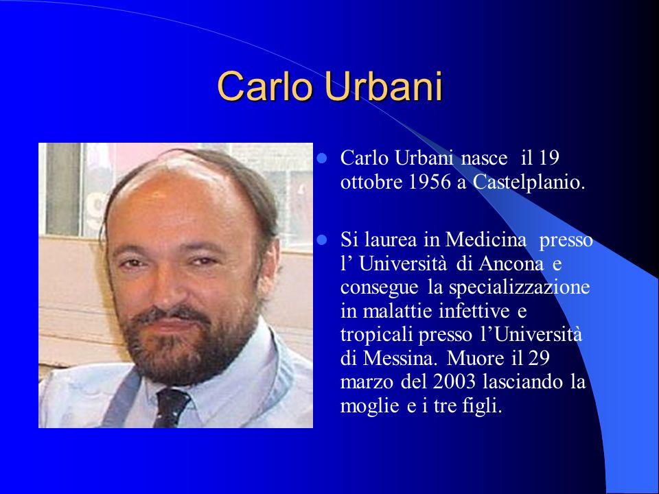Carlo Urbani Carlo Urbani nasce il 19 ottobre 1956 a Castelplanio. Si laurea in Medicina presso l Università di Ancona e consegue la specializzazione