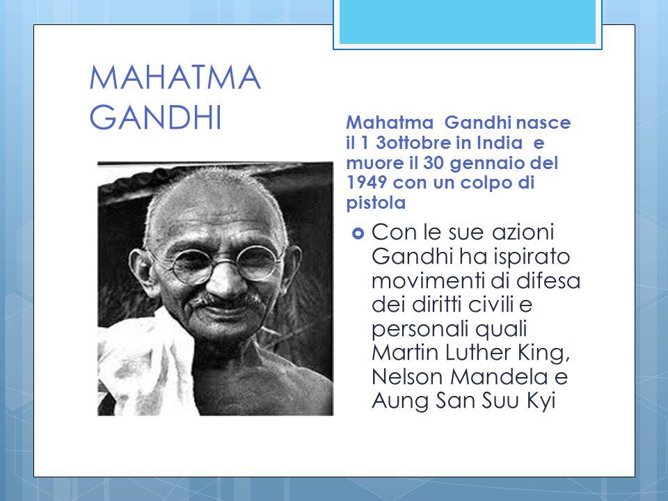 MAHATMA GANDHI Mahatma Gandhi nasce il 1 3ottobre in India e muore il 30 gennaio del 1949 con un colpo di pistola Con le sue azioni Gandhi ha ispirato