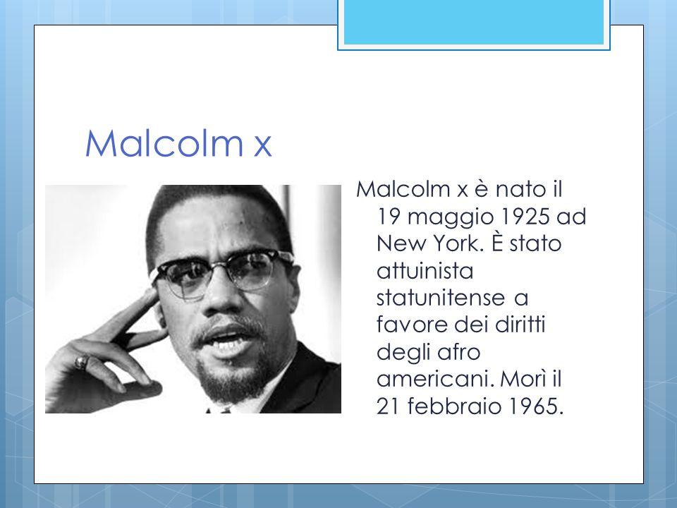 Malcolm x Malcolm x è nato il 19 maggio 1925 ad New York. È stato attuinista statunitense a favore dei diritti degli afro americani. Morì il 21 febbra