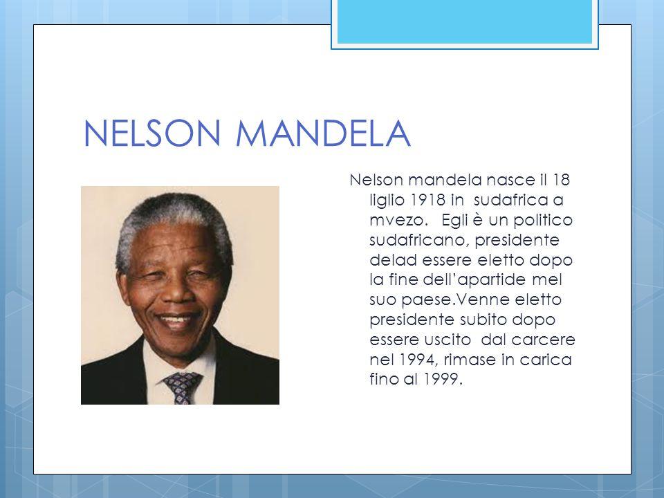 NELSON MANDELA Nelson mandela nasce il 18 liglio 1918 in sudafrica a mvezo. Egli è un politico sudafricano, presidente delad essere eletto dopo la fin