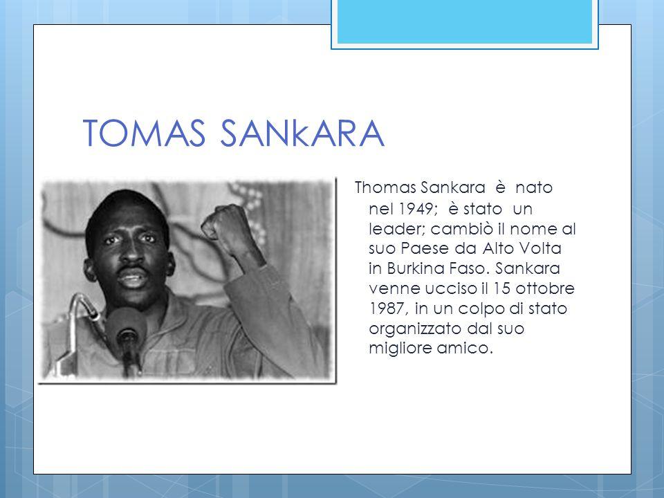 TOMAS SANkARA Thomas Sankara è nato nel 1949; è stato un leader; cambiò il nome al suo Paese da Alto Volta in Burkina Faso. Sankara venne ucciso il 15