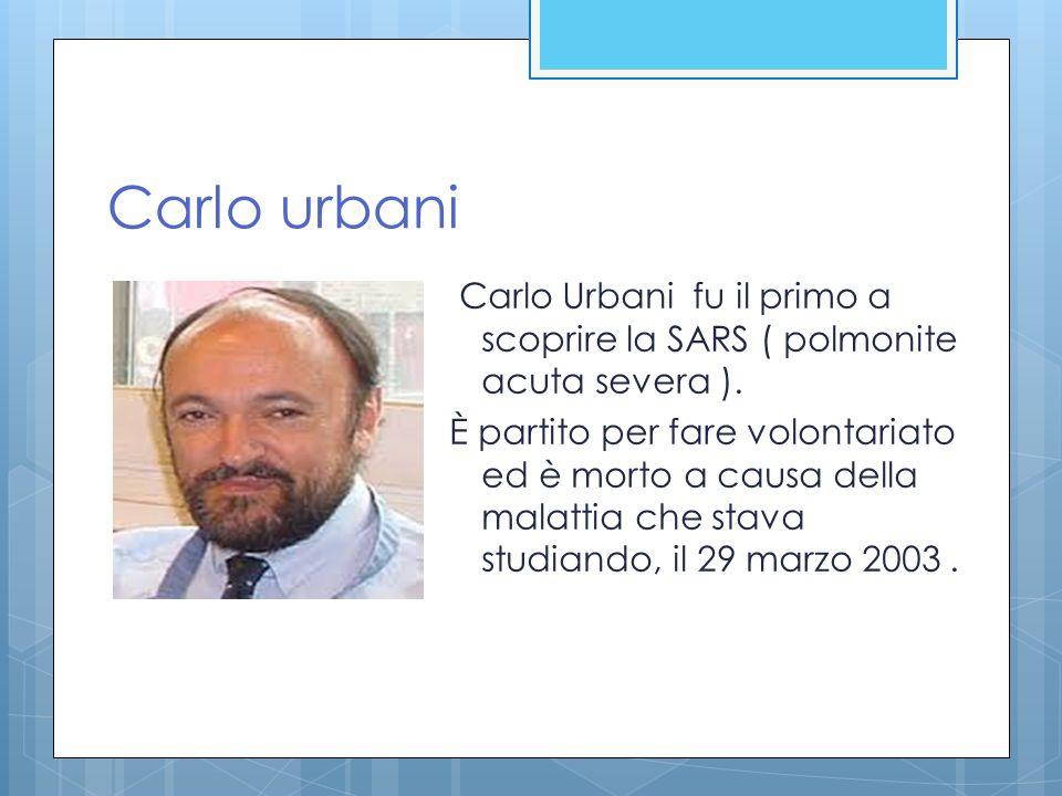 Carlo urbani Carlo Urbani fu il primo a scoprire la SARS ( polmonite acuta severa ). È partito per fare volontariato ed è morto a causa della malattia
