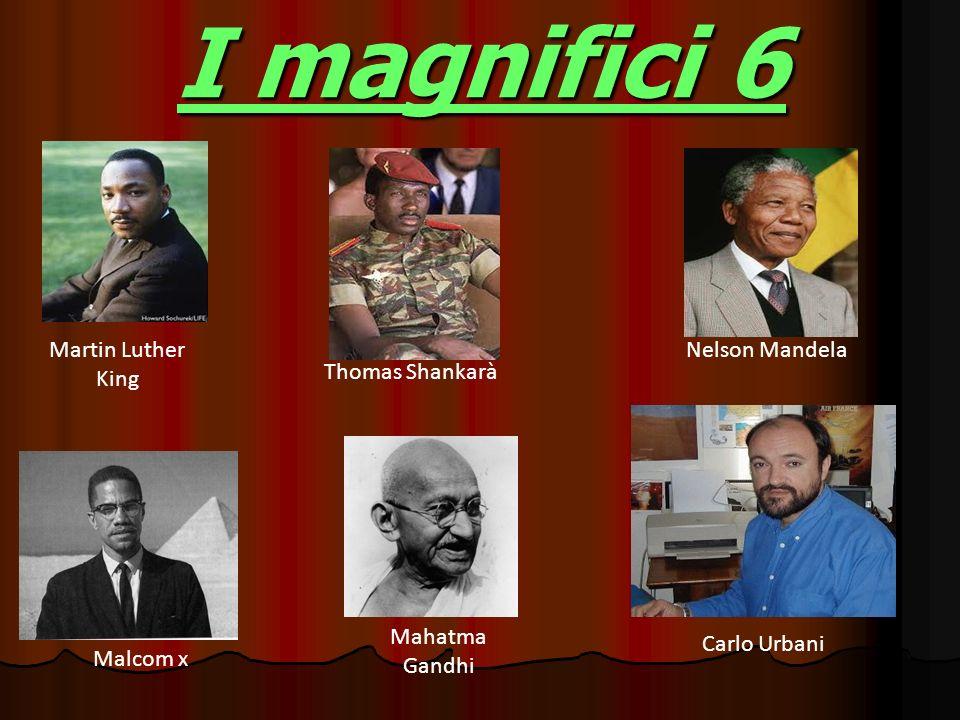 I magnifici 6 Martin Luther King Thomas Shankarà Nelson Mandela Malcom x Mahatma Gandhi Carlo Urbani