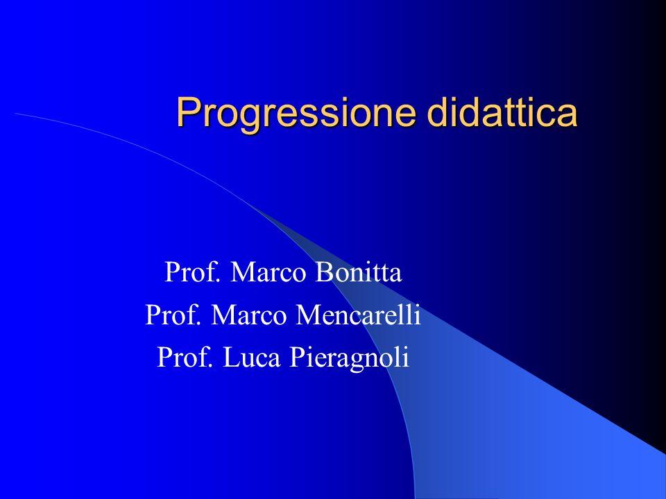 Progressione didattica Prof. Marco Bonitta Prof. Marco Mencarelli Prof. Luca Pieragnoli