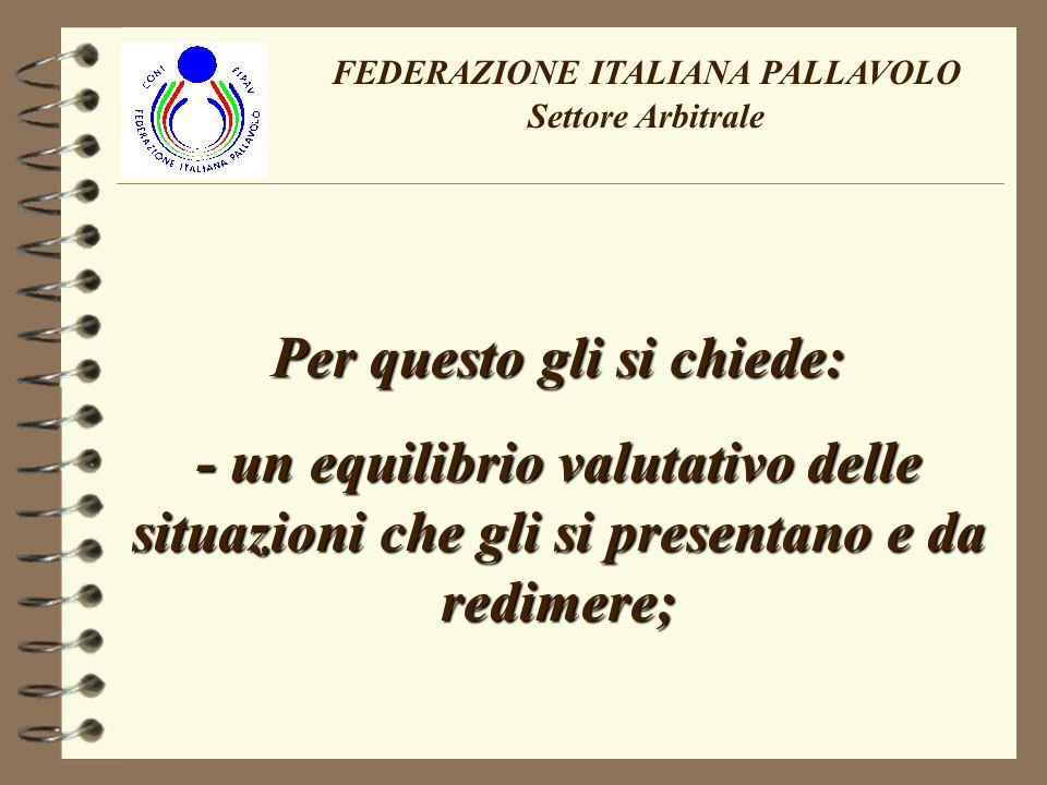FEDERAZIONE ITALIANA PALLAVOLO Settore Arbitrale Per questo gli si chiede: - un equilibrio valutativo delle situazioni che gli si presentano e da redimere;