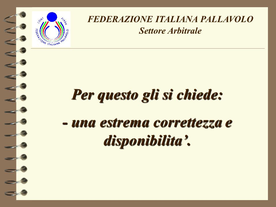 FEDERAZIONE ITALIANA PALLAVOLO Settore Arbitrale Per questo gli si chiede: - una estrema correttezza e disponibilita.