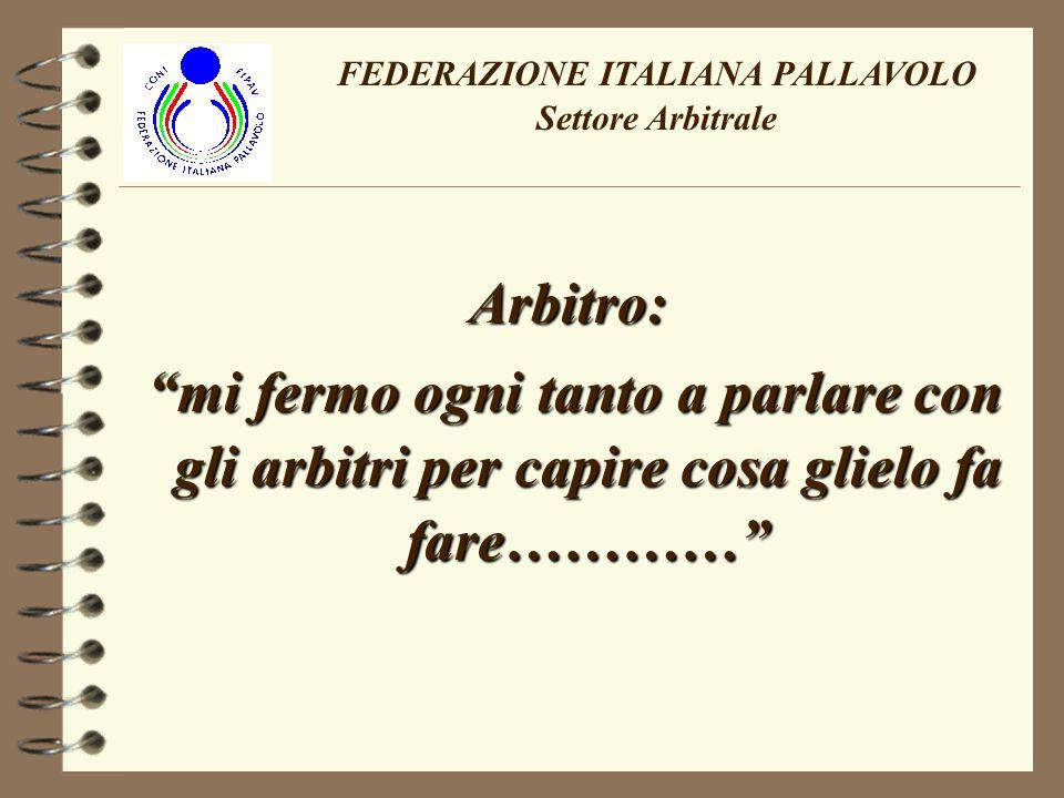 Arbitro: mi fermo ogni tanto a parlare con gli arbitri per capire cosa glielo fa fare………… mi fermo ogni tanto a parlare con gli arbitri per capire cosa glielo fa fare………… FEDERAZIONE ITALIANA PALLAVOLO Settore Arbitrale