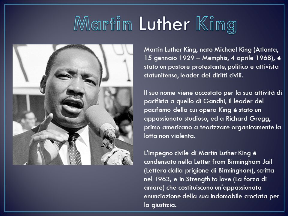 Martin Luther King, nato Michael King (Atlanta, 15 gennaio 1929 – Memphis, 4 aprile 1968), è stato un pastore protestante, politico e attivista statunitense, leader dei diritti civili.