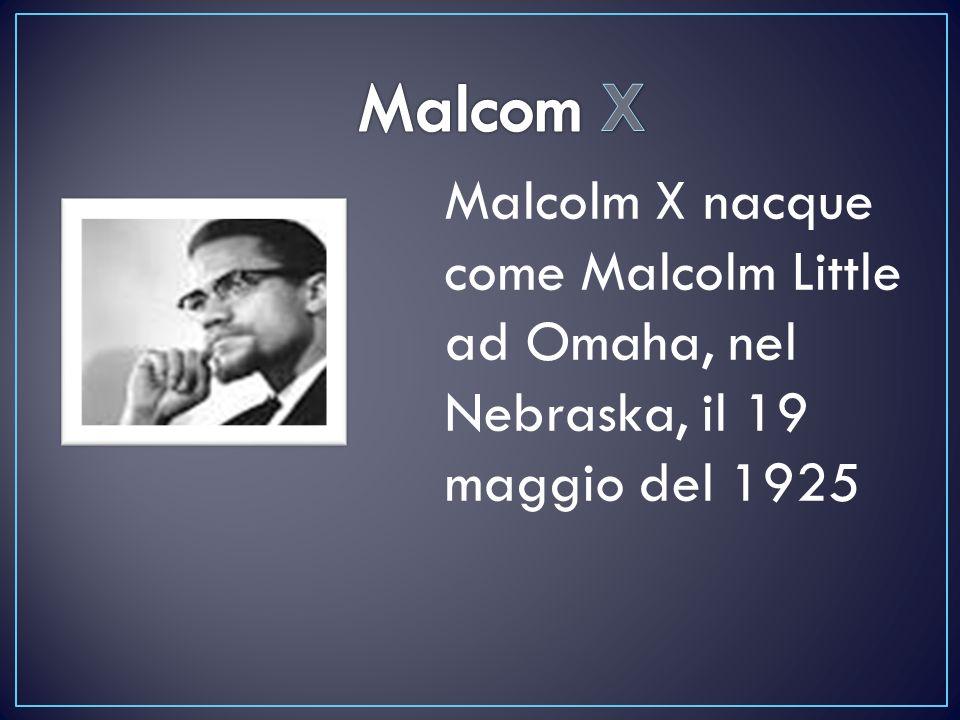 Malcolm X nacque come Malcolm Little ad Omaha, nel Nebraska, il 19 maggio del 1925