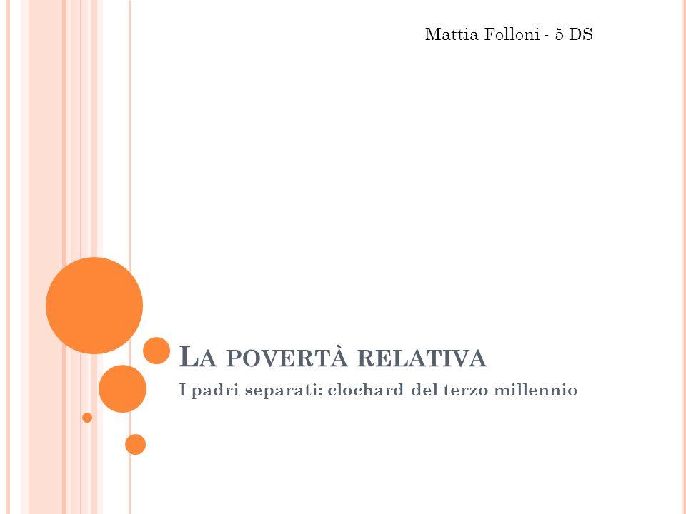 L A POVERTÀ RELATIVA I padri separati: clochard del terzo millennio Mattia Folloni - 5 DS