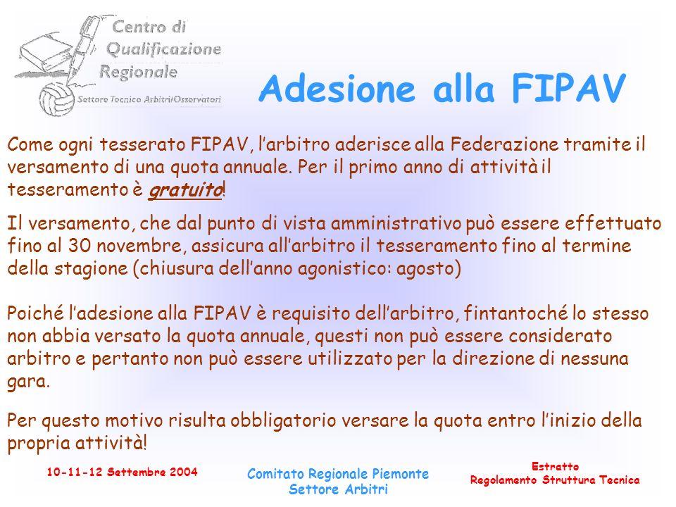 Estratto Regolamento Struttura Tecnica 10-11-12 Settembre 2004 Comitato Regionale Piemonte Settore Arbitri Adesione alla FIPAV Come ogni tesserato FIPAV, larbitro aderisce alla Federazione tramite il versamento di una quota annuale.