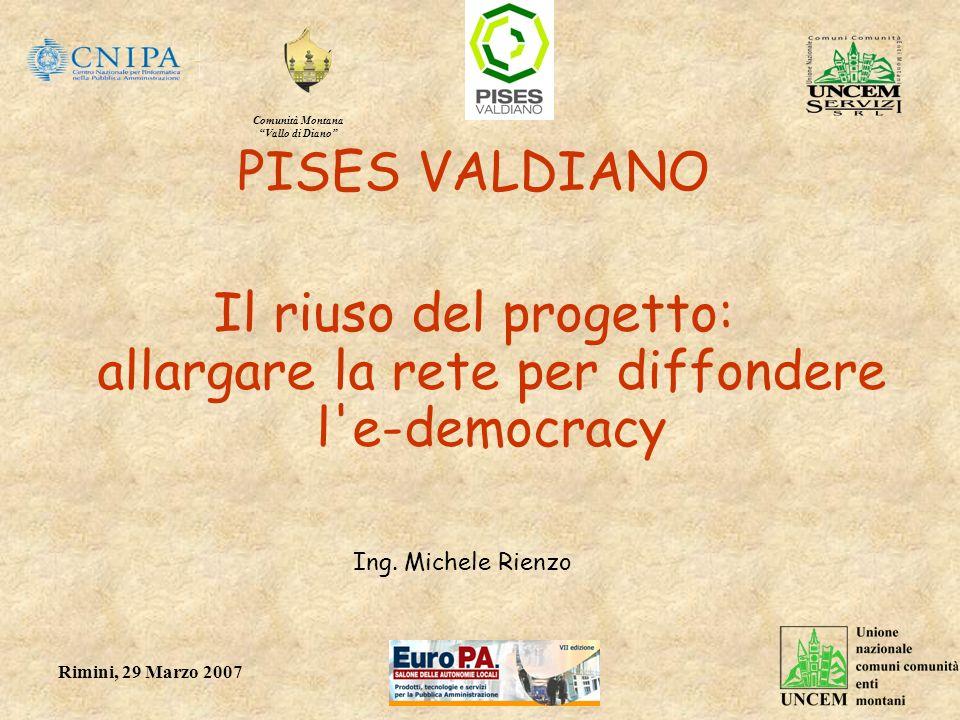 Comunità Montana Vallo di Diano Rimini, 29 Marzo 2007 PISES VALDIANO Il riuso del progetto: allargare la rete per diffondere l'e-democracy Ing. Michel