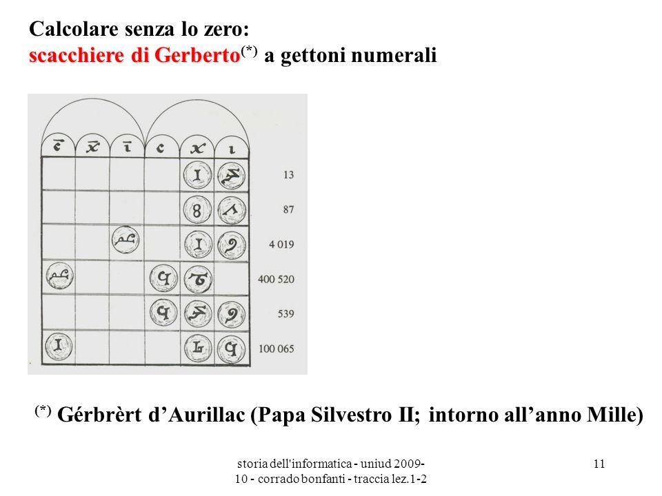 storia dell'informatica - uniud 2009- 10 - corrado bonfanti - traccia lez.1-2 11 (*) Gérbrèrt dAurillac (Papa Silvestro II; intorno allanno Mille) sca