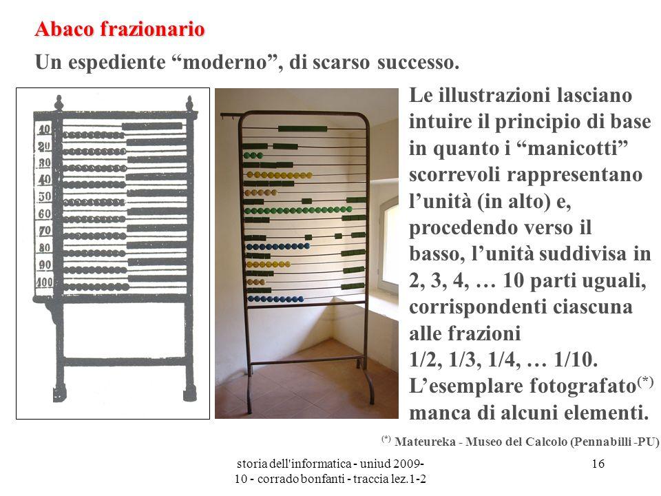 storia dell'informatica - uniud 2009- 10 - corrado bonfanti - traccia lez.1-2 16 Abaco frazionario Un espediente moderno, di scarso successo. Le illus