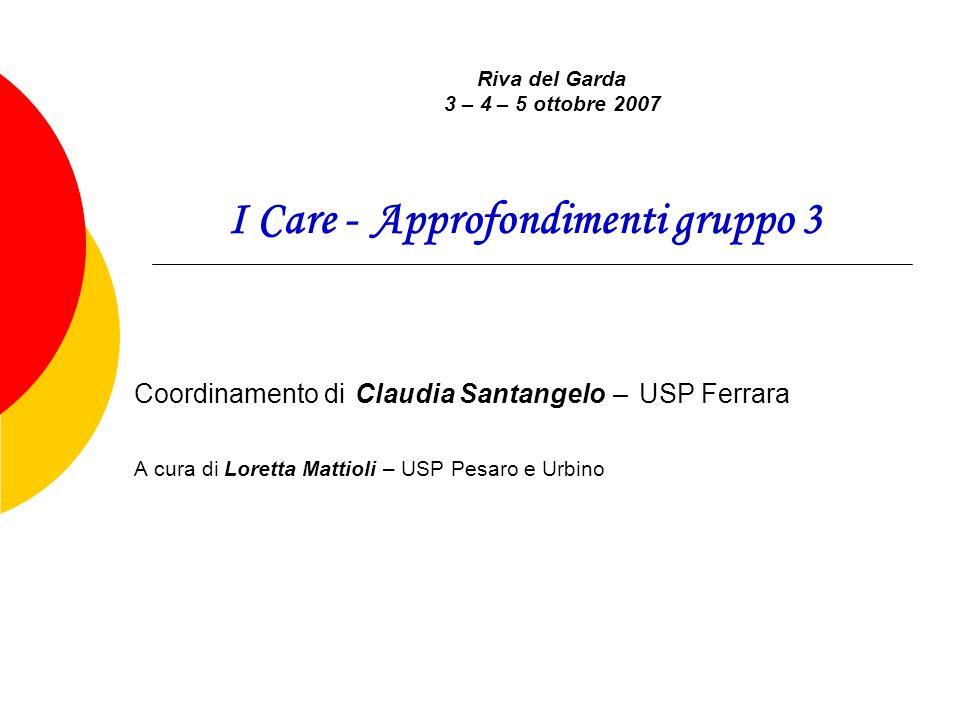 I Care - Approfondimenti gruppo 3 Coordinamento di Claudia Santangelo – USP Ferrara A cura di Loretta Mattioli – USP Pesaro e Urbino Riva del Garda 3