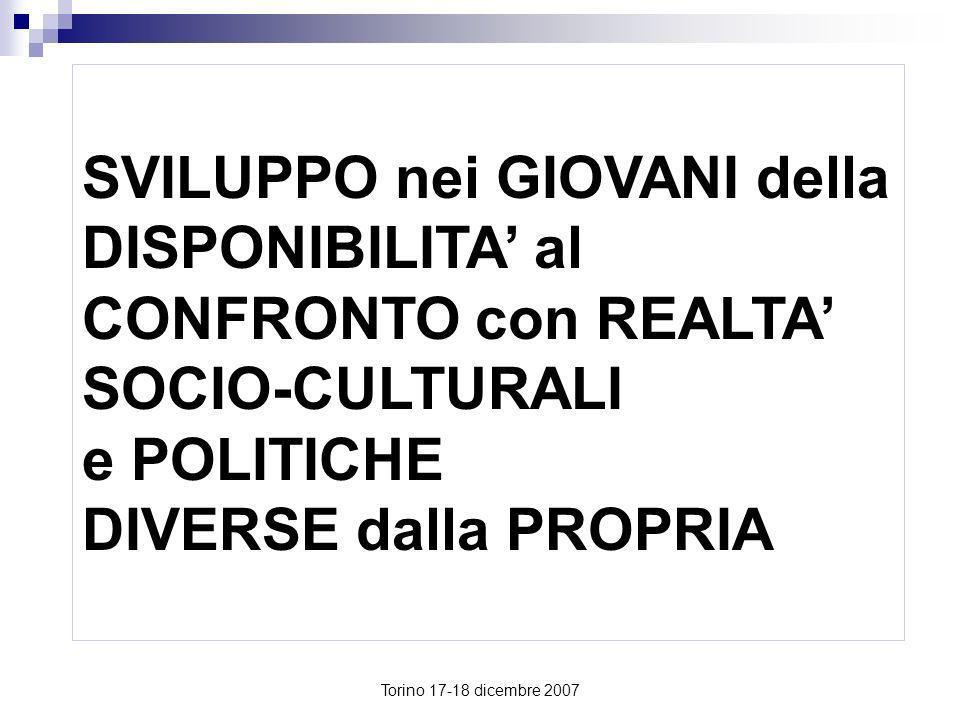 Torino 17-18 dicembre 2007 SVILUPPO nei GIOVANI della DISPONIBILITA al CONFRONTO con REALTA SOCIO-CULTURALI e POLITICHE DIVERSE dalla PROPRIA