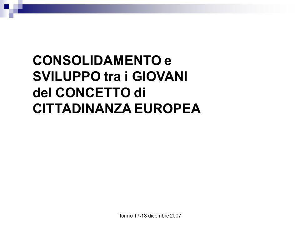 Torino 17-18 dicembre 2007 CONSOLIDAMENTO e SVILUPPO tra i GIOVANI del CONCETTO di CITTADINANZA EUROPEA