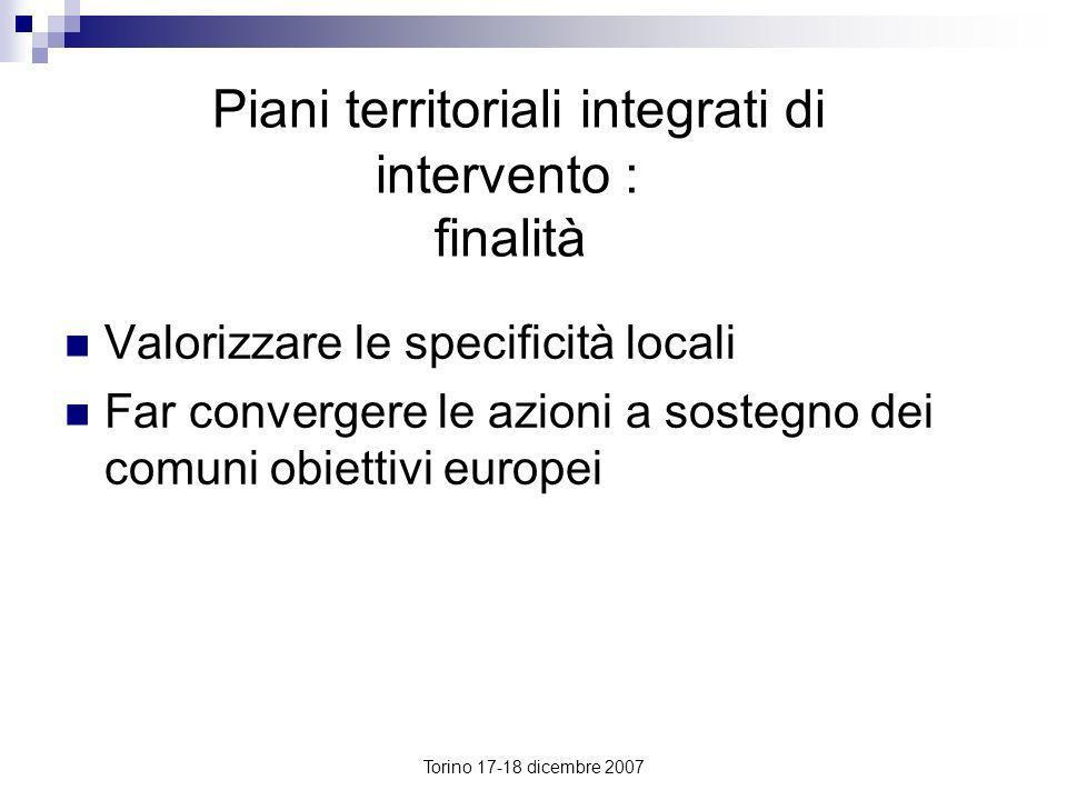 Torino 17-18 dicembre 2007 Piani territoriali integrati di intervento : finalità Valorizzare le specificità locali Far convergere le azioni a sostegno