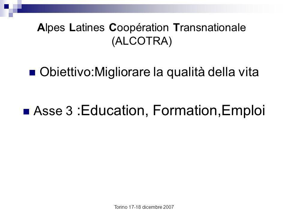 Torino 17-18 dicembre 2007 Alpes Latines Coopération Transnationale (ALCOTRA) Obiettivo:Migliorare la qualità della vita Asse 3 :Education, Formation,