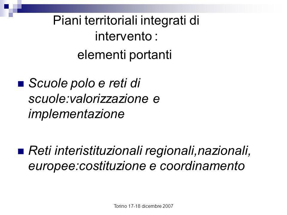 Torino 17-18 dicembre 2007 Piani territoriali integrati di intervento : elementi portanti Scuole polo e reti di scuole:valorizzazione e implementazion