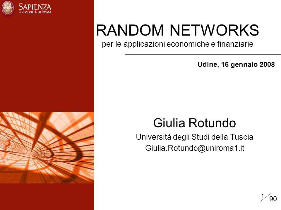 1 Giulia Rotundo Università degli Studi della Tuscia Giulia.Rotundo@uniroma1.it RANDOM NETWORKS per le applicazioni economiche e finanziarie Udine, 16 gennaio 2008 90