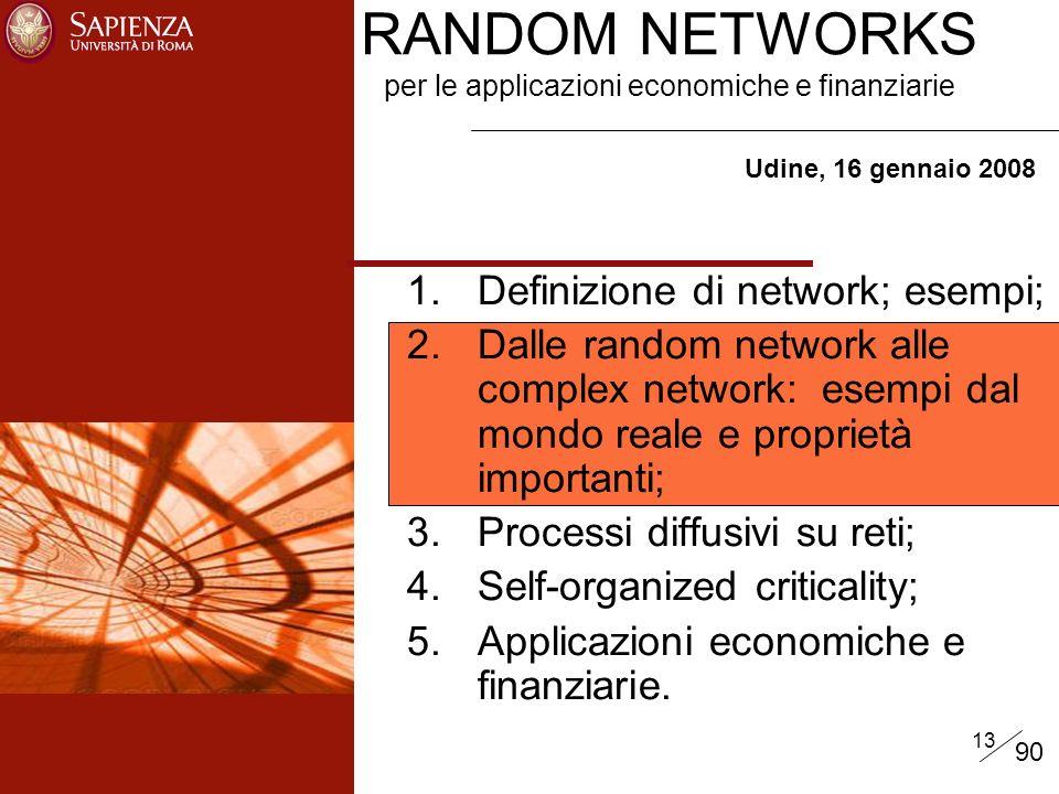 13 RANDOM NETWORKS per le applicazioni economiche e finanziarie Udine, 16 gennaio 2008 1.Definizione di network; esempi; 2.Dalle random network alle complex network: esempi dal mondo reale e proprietà importanti; 3.Processi diffusivi su reti; 4.Self-organized criticality; 5.Applicazioni economiche e finanziarie.