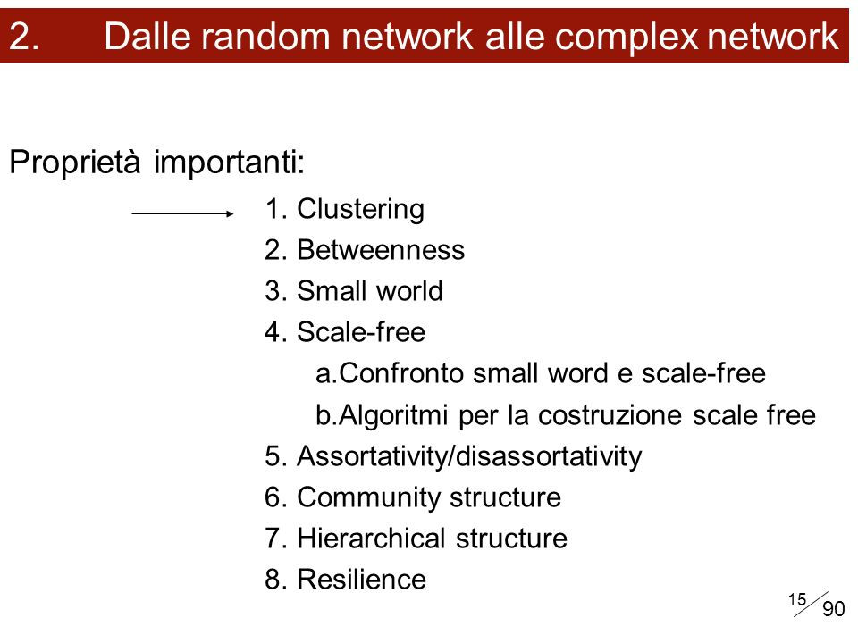 15 Proprietà importanti: 2. Dalle random network alle complex network 1.Clustering 2.Betweenness 3.Small world 4.Scale-free a.Confronto small word e s