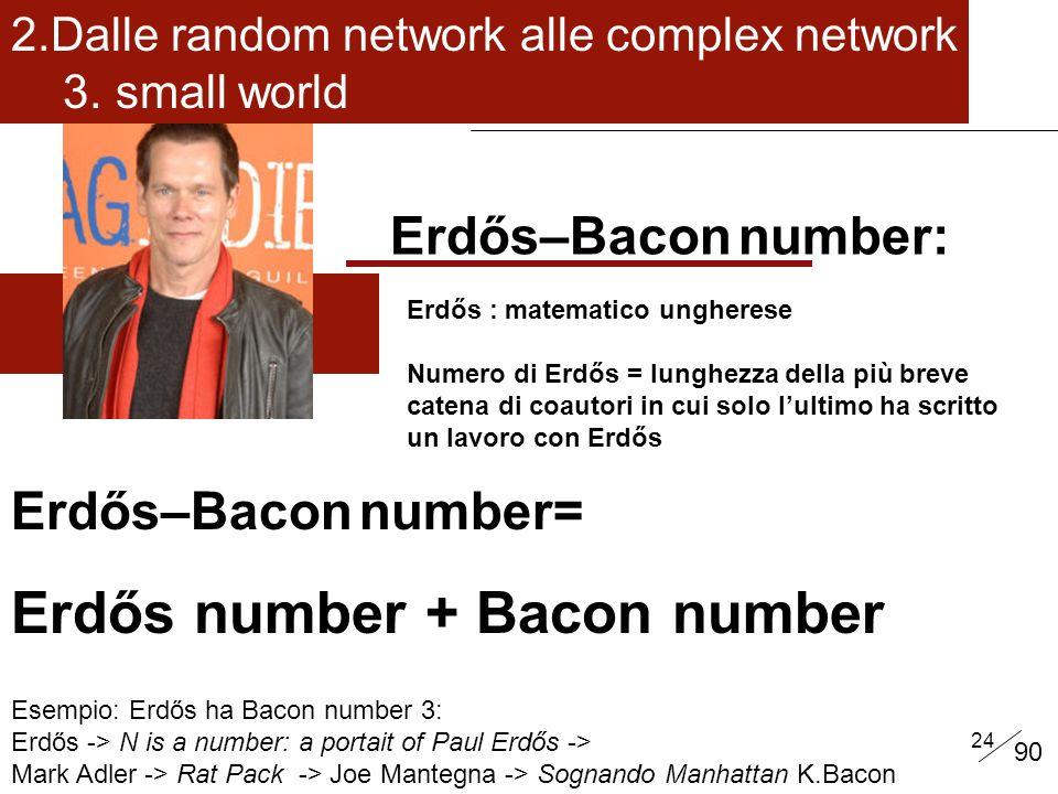 24 Erdős–Bacon number: Erdős : matematico ungherese Numero di Erdős = lunghezza della più breve catena di coautori in cui solo lultimo ha scritto un lavoro con Erdős Erdős–Bacon number= Erdős number + Bacon number Esempio: Erdős ha Bacon number 3: Erdős -> N is a number: a portait of Paul Erdős -> Mark Adler -> Rat Pack -> Joe Mantegna -> Sognando Manhattan K.Bacon 2.Dalle random network alle complex network 3.
