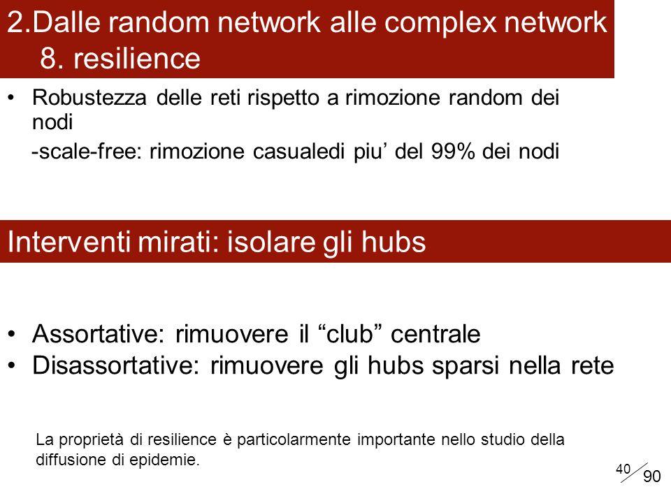 40 Interventi mirati: isolare gli hubs Robustezza delle reti rispetto a rimozione random dei nodi -scale-free: rimozione casualedi piu del 99% dei nodi 2.Dalle random network alle complex network 8.