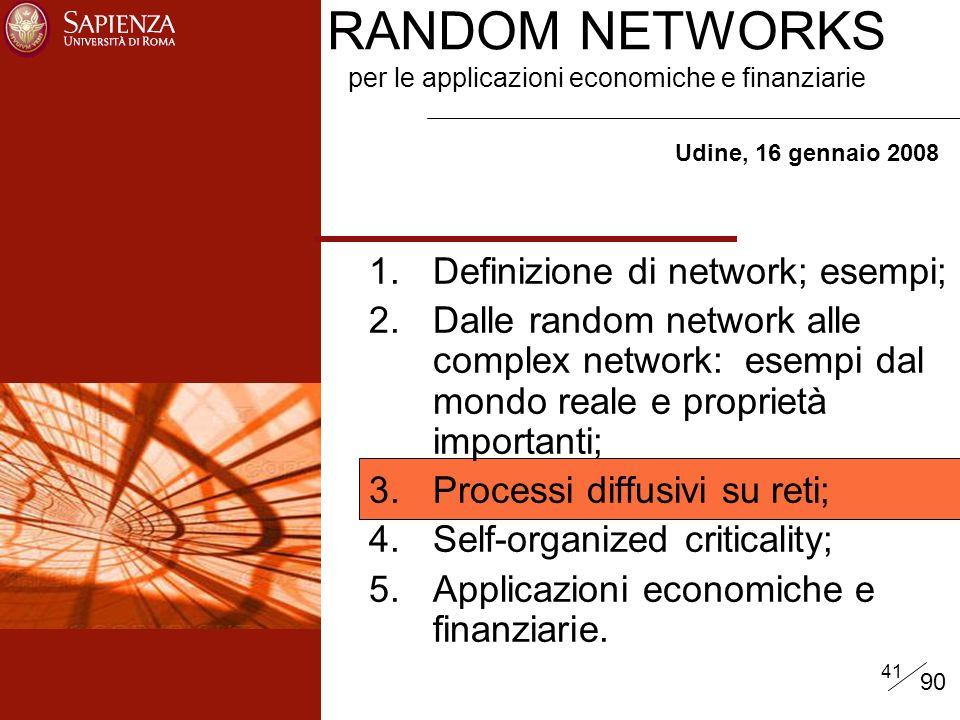 41 RANDOM NETWORKS per le applicazioni economiche e finanziarie Udine, 16 gennaio 2008 1.Definizione di network; esempi; 2.Dalle random network alle complex network: esempi dal mondo reale e proprietà importanti; 3.Processi diffusivi su reti; 4.Self-organized criticality; 5.Applicazioni economiche e finanziarie.
