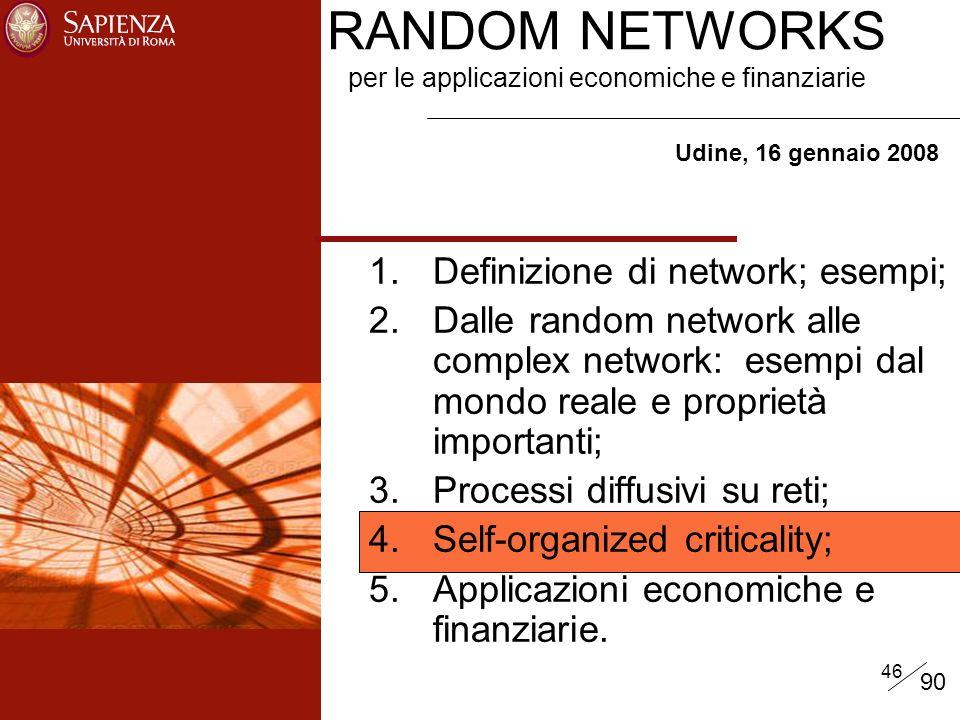 46 RANDOM NETWORKS per le applicazioni economiche e finanziarie Udine, 16 gennaio 2008 1.Definizione di network; esempi; 2.Dalle random network alle complex network: esempi dal mondo reale e proprietà importanti; 3.Processi diffusivi su reti; 4.Self-organized criticality; 5.Applicazioni economiche e finanziarie.