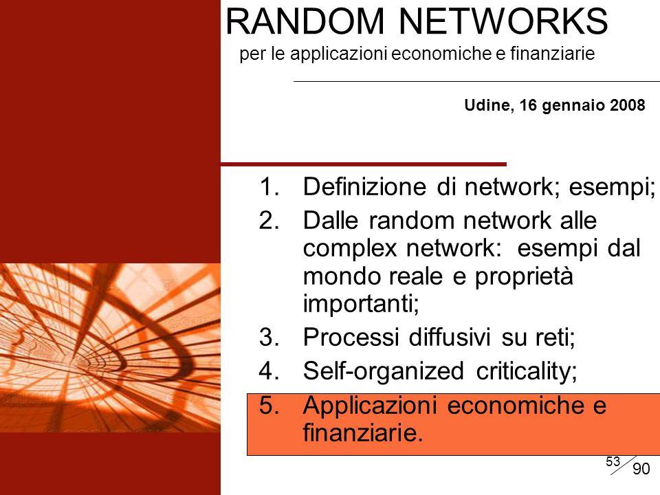 53 RANDOM NETWORKS per le applicazioni economiche e finanziarie Udine, 16 gennaio 2008 1.Definizione di network; esempi; 2.Dalle random network alle complex network: esempi dal mondo reale e proprietà importanti; 3.Processi diffusivi su reti; 4.Self-organized criticality; 5.Applicazioni economiche e finanziarie.