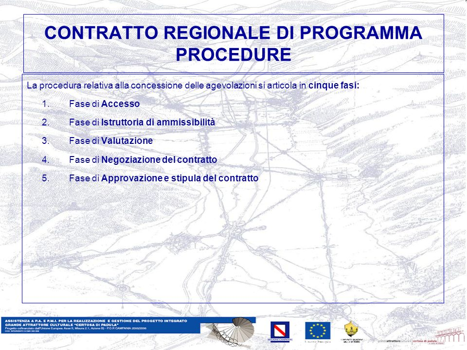 CONTRATTO REGIONALE DI PROGRAMMA PROCEDURE La procedura relativa alla concessione delle agevolazioni si articola in cinque fasi: 1.Fase di Accesso 2.Fase di Istruttoria di ammissibilità 3.Fase di Valutazione 4.Fase di Negoziazione del contratto 5.Fase di Approvazione e stipula del contratto