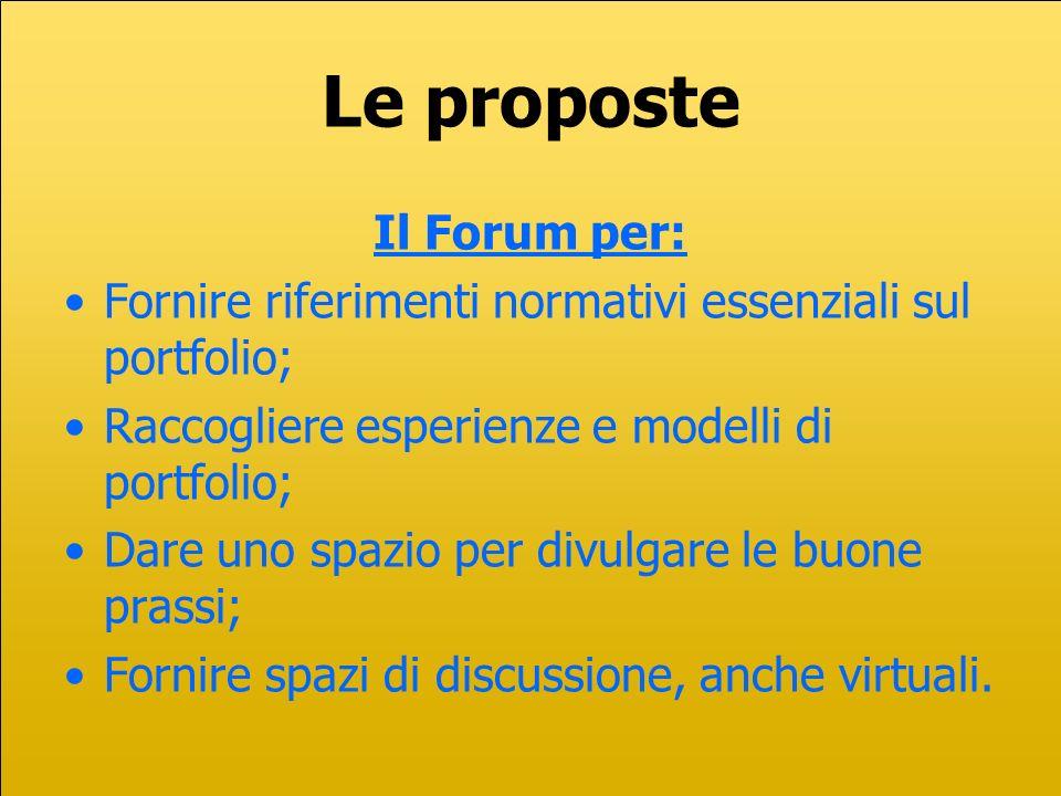 Le proposte Il Forum per: Fornire riferimenti normativi essenziali sul portfolio; Raccogliere esperienze e modelli di portfolio; Dare uno spazio per divulgare le buone prassi; Fornire spazi di discussione, anche virtuali.