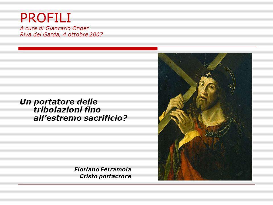 PROFILI A cura di Giancarlo Onger Riva del Garda, 4 ottobre 2007 Un portatore delle tribolazioni fino allestremo sacrificio.
