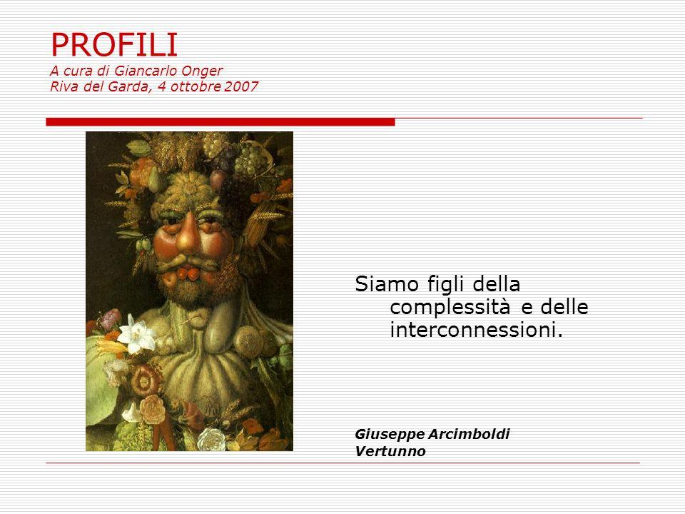 PROFILI A cura di Giancarlo Onger Riva del Garda, 4 ottobre 2007 Siamo figli della complessità e delle interconnessioni.