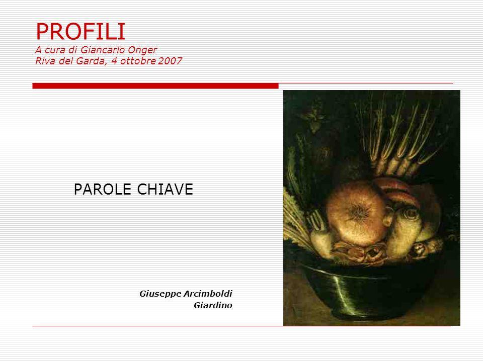 PROFILI A cura di Giancarlo Onger Riva del Garda, 4 ottobre 2007 PAROLE CHIAVE Giuseppe Arcimboldi Giardino