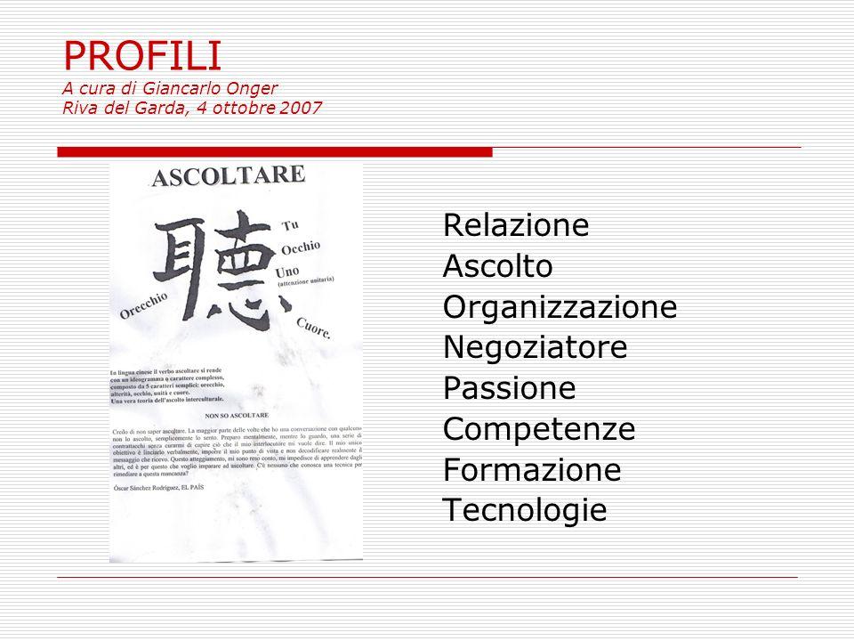 PROFILI A cura di Giancarlo Onger Riva del Garda, 4 ottobre 2007 Relazione Ascolto Organizzazione Negoziatore Passione Competenze Formazione Tecnologie