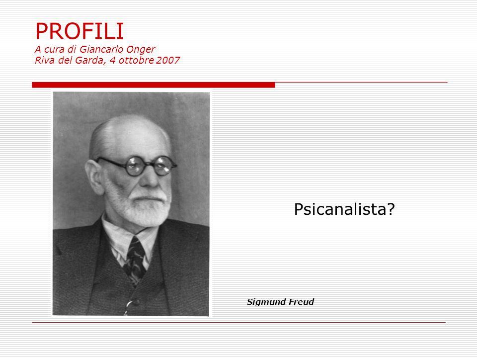 PROFILI A cura di Giancarlo Onger Riva del Garda, 4 ottobre 2007 Psicanalista? Sigmund Freud