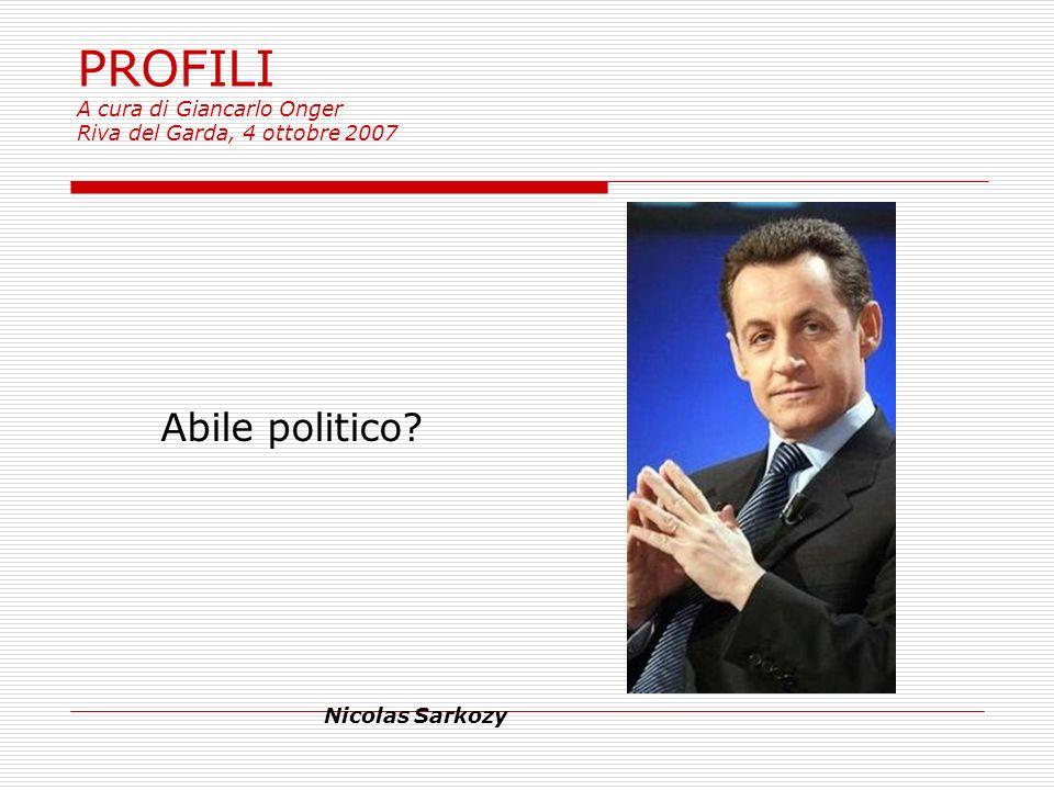 PROFILI A cura di Giancarlo Onger Riva del Garda, 4 ottobre 2007 Abile politico? Nicolas Sarkozy