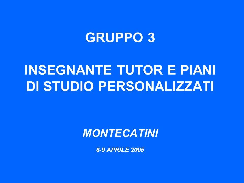 GRUPPO 3 INSEGNANTE TUTOR E PIANI DI STUDIO PERSONALIZZATI MONTECATINI 8-9 APRILE 2005