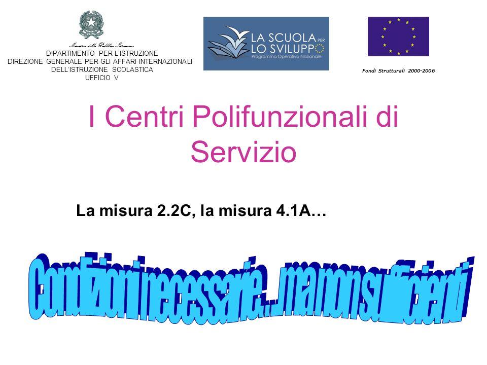 I Centri Polifunzionali di Servizio Fondi Strutturali 2000-2006 Ministero della Pubblica Istruzione DIPARTIMENTO PER LISTRUZIONE DIREZIONE GENERALE PER GLI AFFARI INTERNAZIONALI DELLISTRUZIONE SCOLASTICA UFFICIO V La misura 2.2C, la misura 4.1A…
