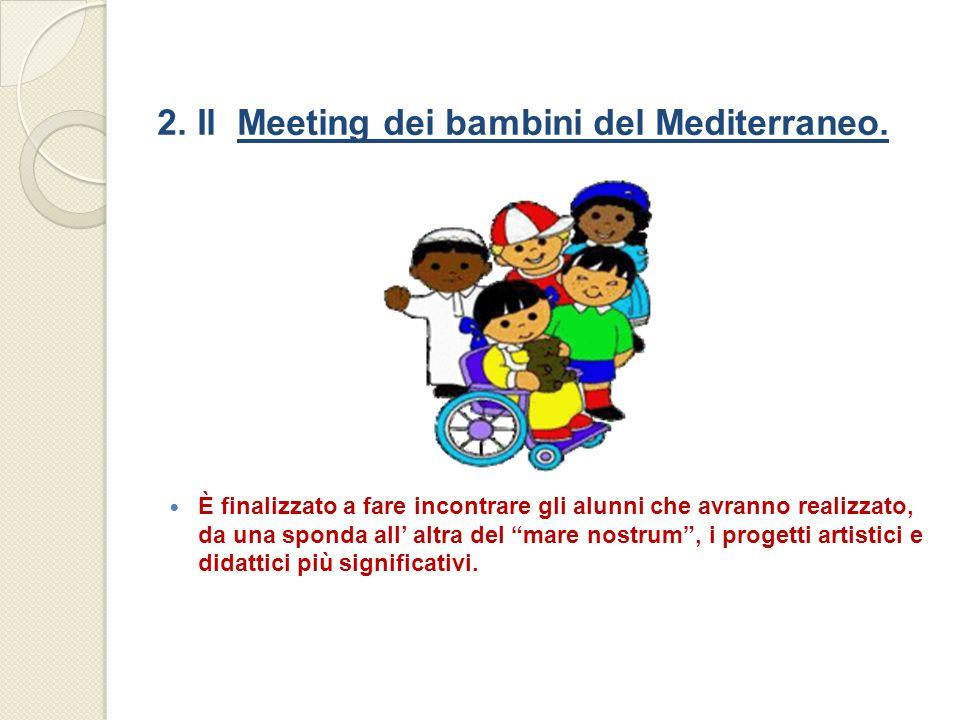 2. Il Meeting dei bambini del Mediterraneo. È finalizzato a fare incontrare gli alunni che avranno realizzato, da una sponda all altra del mare nostru