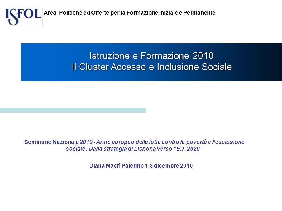 Istruzione e Formazione 2010 Il Cluster Accesso e Inclusione Sociale Diana Macrì Palermo 1-3 dicembre 2010 Area Politiche ed Offerte per la Formazione Iniziale e Permanente Seminario Nazionale 2010 - Anno europeo della lotta contro la povertà e lesclusione sociale.