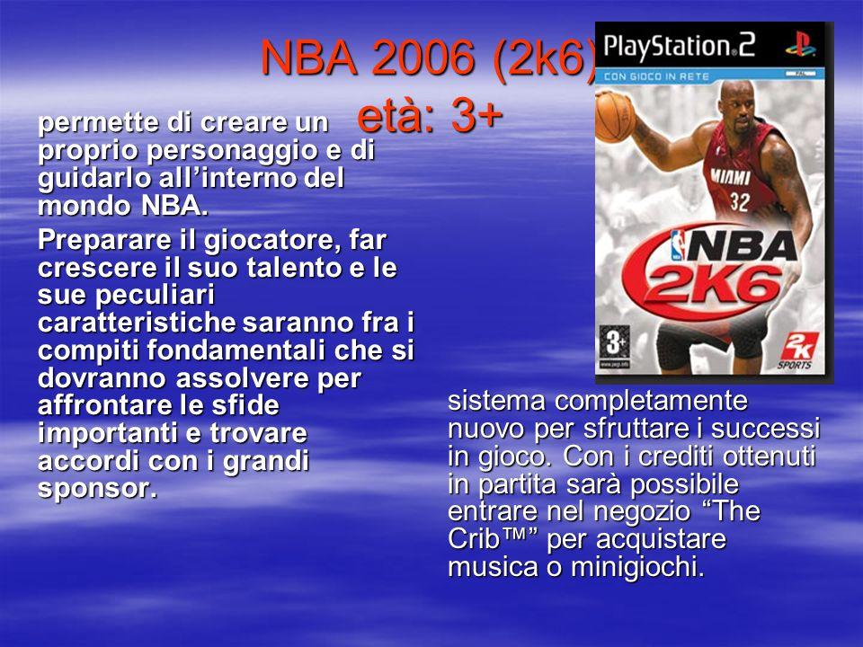 NBA 2006 (2k6) età: 3+ permette di creare un proprio personaggio e di guidarlo allinterno del mondo NBA. Preparare il giocatore, far crescere il suo t