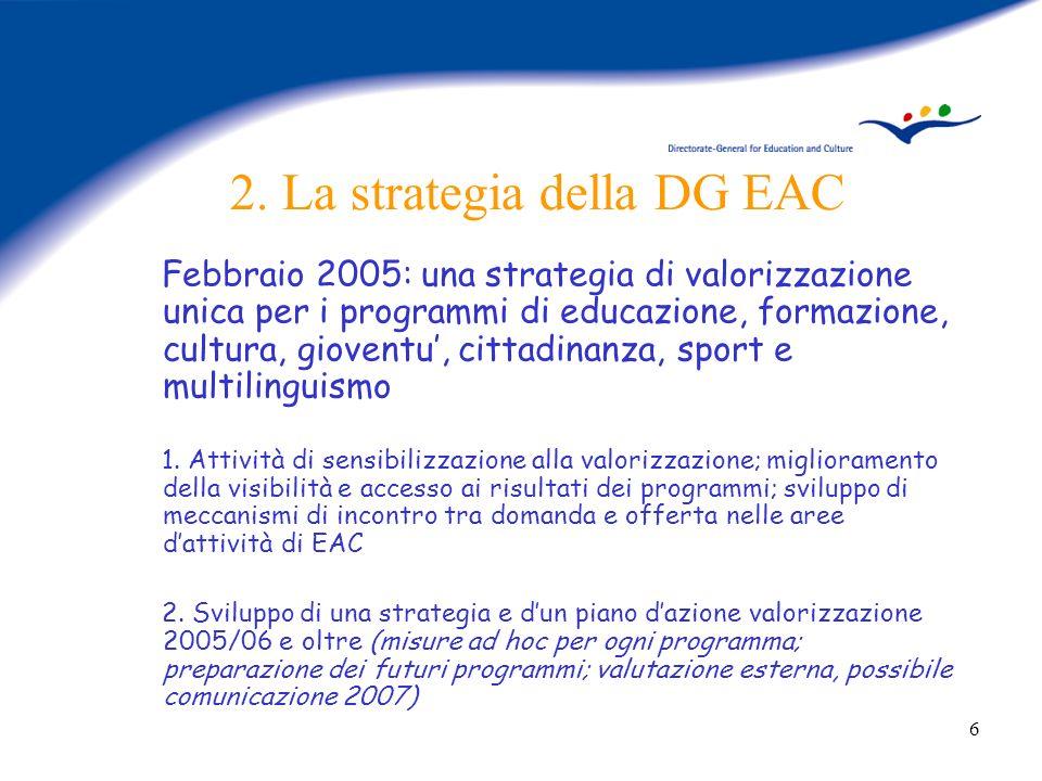 6 2. La strategia della DG EAC Febbraio 2005: una strategia di valorizzazione unica per i programmi di educazione, formazione, cultura, gioventu, citt