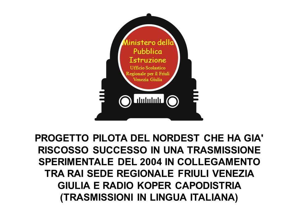 PROGETTO PILOTA DEL NORDEST CHE HA GIA RISCOSSO SUCCESSO IN UNA TRASMISSIONE SPERIMENTALE DEL 2004 IN COLLEGAMENTO TRA RAI SEDE REGIONALE FRIULI VENEZIA GIULIA E RADIO KOPER CAPODISTRIA (TRASMISSIONI IN LINGUA ITALIANA) Ministero della Pubblica Istruzione Ufficio Scolastico Regionale per il Friuli Venezia Giulia